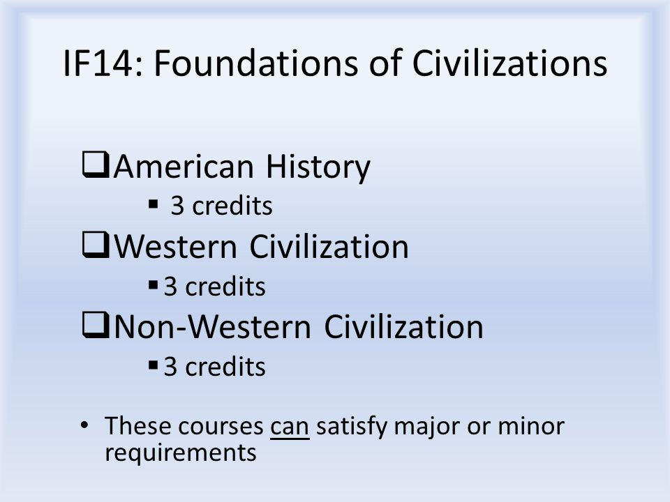 IF14: Foundations of Civilizations  American History  3 credits  Western Civilization  3 credits  Non-Western Civilization  3 credits These courses can satisfy major or minor requirements