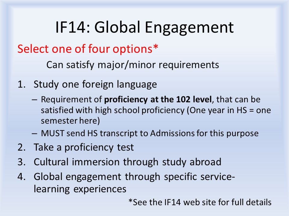 IF14: Global Engagement Select one of four options* Can satisfy major/minor requirements 1.Study one foreign language – Requirement of proficiency at the 102 level, that can be satisfied with high school proficiency (One year in HS = one semester here) – MUST send HS transcript to Admissions for this purpose 2.Take a proficiency test 3.Cultural immersion through study abroad 4.Global engagement through specific service- learning experiences *See the IF14 web site for full details