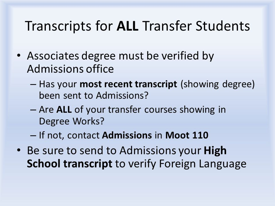 Transcripts for ALL Transfer Students Associates degree must be verified by Admissions office – Has your most recent transcript (showing degree) been sent to Admissions.