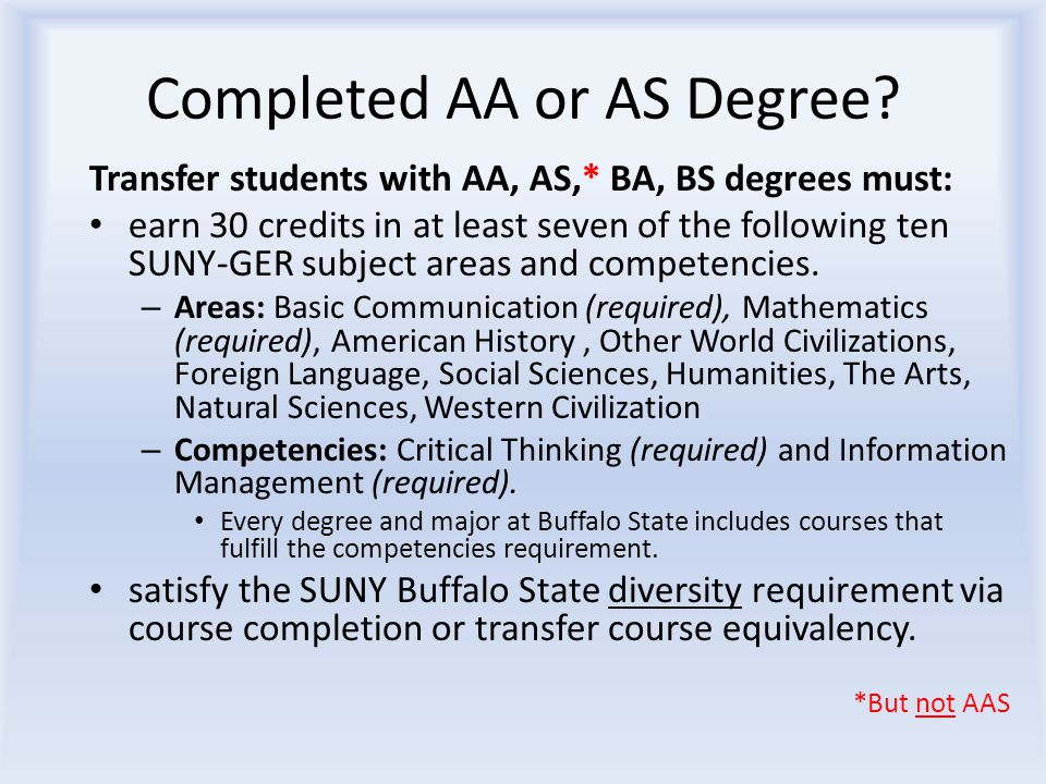Completed AA or AS Degree? Transfer students with AA, AS,* BA, BS degrees must: earn 30 credits in at least seven of the following ten SUNY-GER subjec