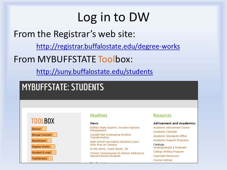 Log in to DW From the Registrar's web site: http://registrar.buffalostate.edu/degree-works From MYBUFFSTATE Toolbox: http://suny.buffalostate.edu/stud
