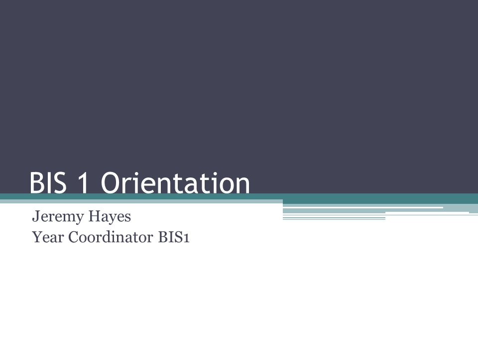 BIS 1 Orientation Jeremy Hayes Year Coordinator BIS1