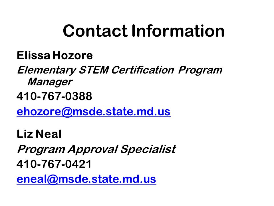 Contact Information Elissa Hozore Elementary STEM Certification Program Manager 410-767-0388 ehozore@msde.state.md.us Liz Neal Program Approval Specialist 410-767-0421 eneal@msde.state.md.us