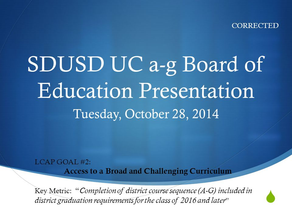  SDUSD UC a-g Board of Education Presentation Tuesday, October 28, 2014 CORRECTED LCAP GOAL #2: Access to a Broad and Challenging Curriculum Key Metric: Completion of district course sequence (A-G) included in district graduation requirements for the class of 2016 and later