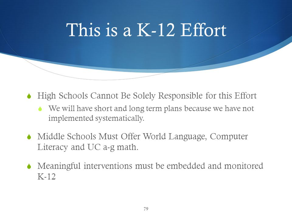This is a K-12 Effort 79  High Schools Cannot Be Solely Responsible for this Effort  We will have short and long term plans because we have not implemented systematically.