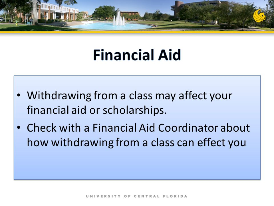 Withdrawing from a class may affect your financial aid or scholarships. Check with a Financial Aid Coordinator about how withdrawing from a class can