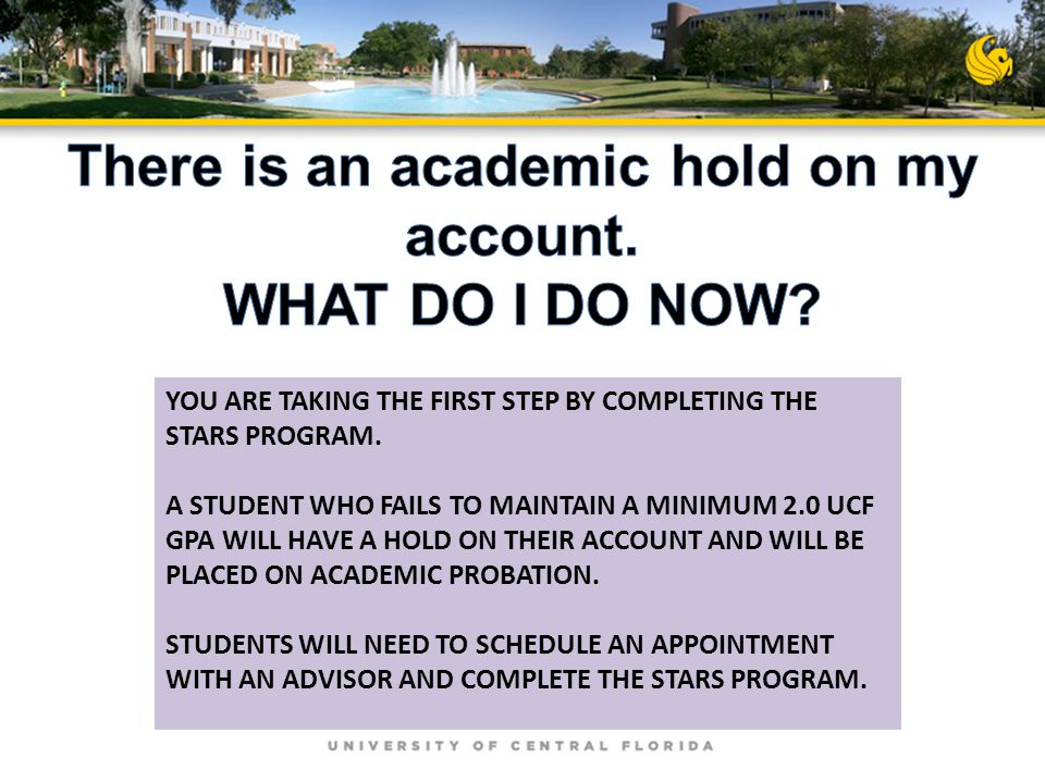 YOU ARE TAKING THE FIRST STEP BY COMPLETING THE STARS PROGRAM. A STUDENT WHO FAILS TO MAINTAIN A MINIMUM 2.0 UCF GPA WILL HAVE A HOLD ON THEIR ACCOUNT