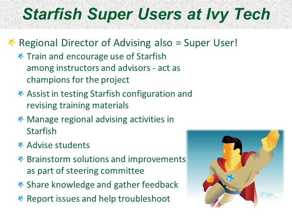 Starfish Super Users at Ivy Tech Regional Director of Advising also = Super User! Train and encourage use of Starfish among instructors and advisors -