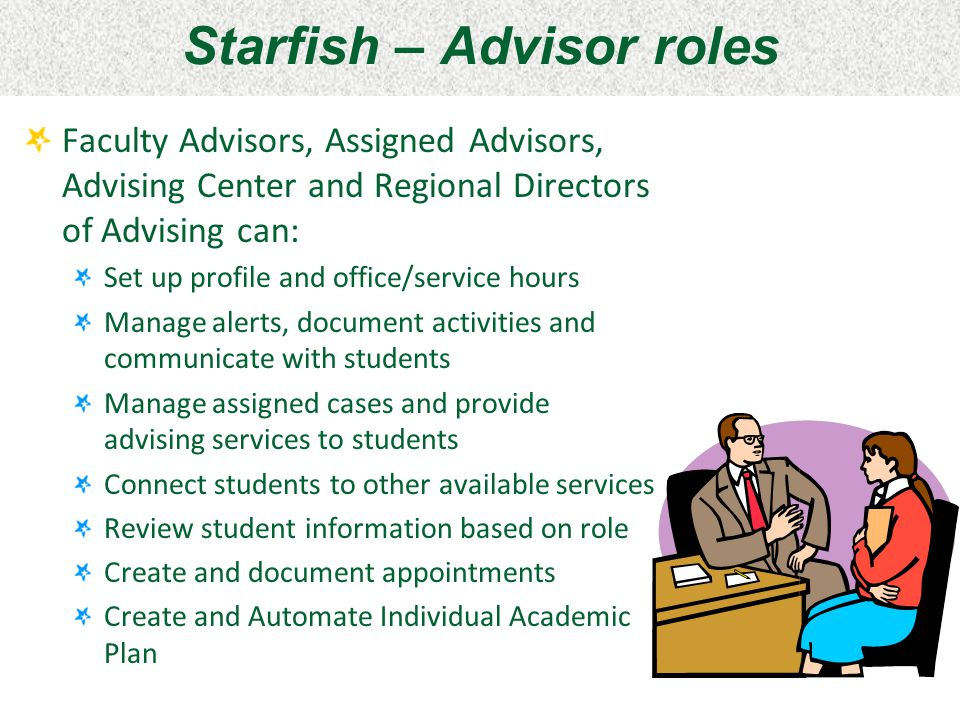 Starfish – Advisor roles Faculty Advisors, Assigned Advisors, Advising Center and Regional Directors of Advising can: Set up profile and office/servic