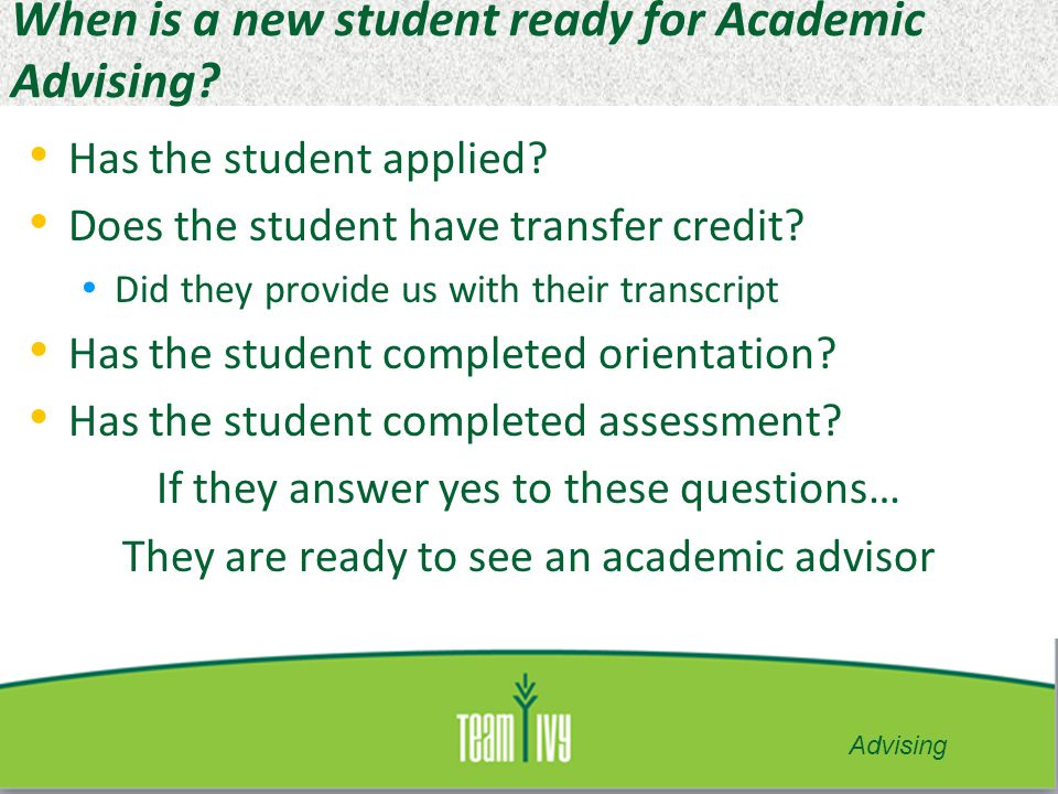 Things that happen in an Advising Appointment New Students: Explain Campus Connect Explain curriculum Explain Placement Explain accessing Ivy Advising Explain resources on campus Explain how to read a syllabus Plan their Academic Completion Plan Advising can happen individually or in Groups.