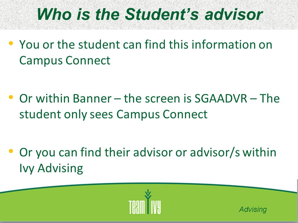 Who is the Student's advisor You or the student can find this information on Campus Connect Or within Banner – the screen is SGAADVR – The student onl