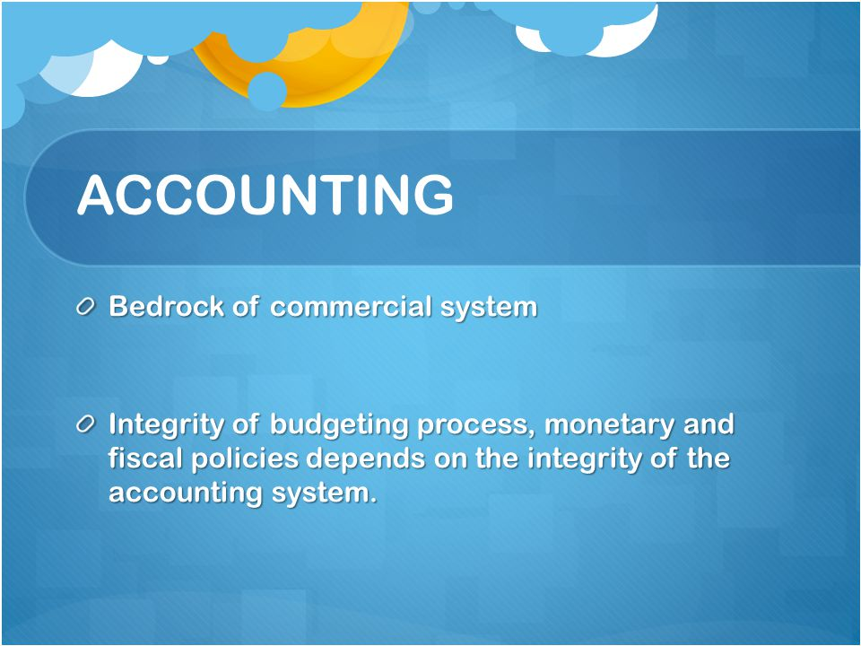 ACCOUNTING Bedrock of commercial system Integrity of budgeting process, monetary and fiscal policies depends on the integrity of the accounting system