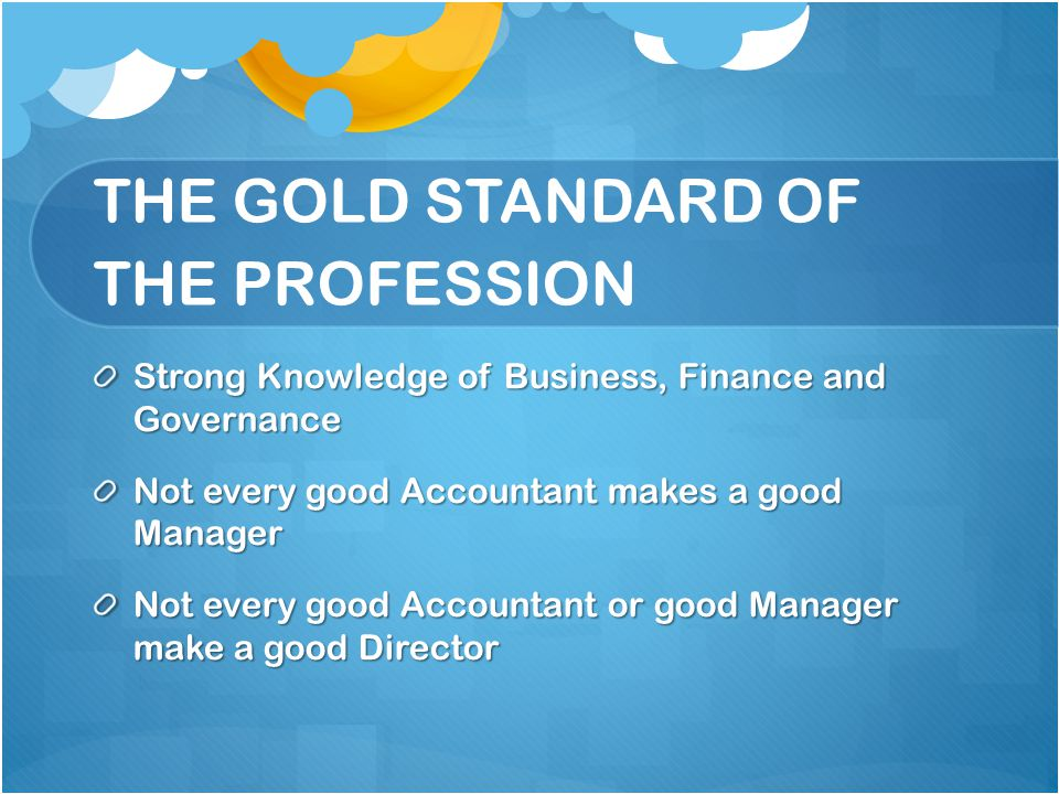 THE GOLD STANDARD OF THE PROFESSION Strong Knowledge of Business, Finance and Governance Not every good Accountant makes a good Manager Not every good
