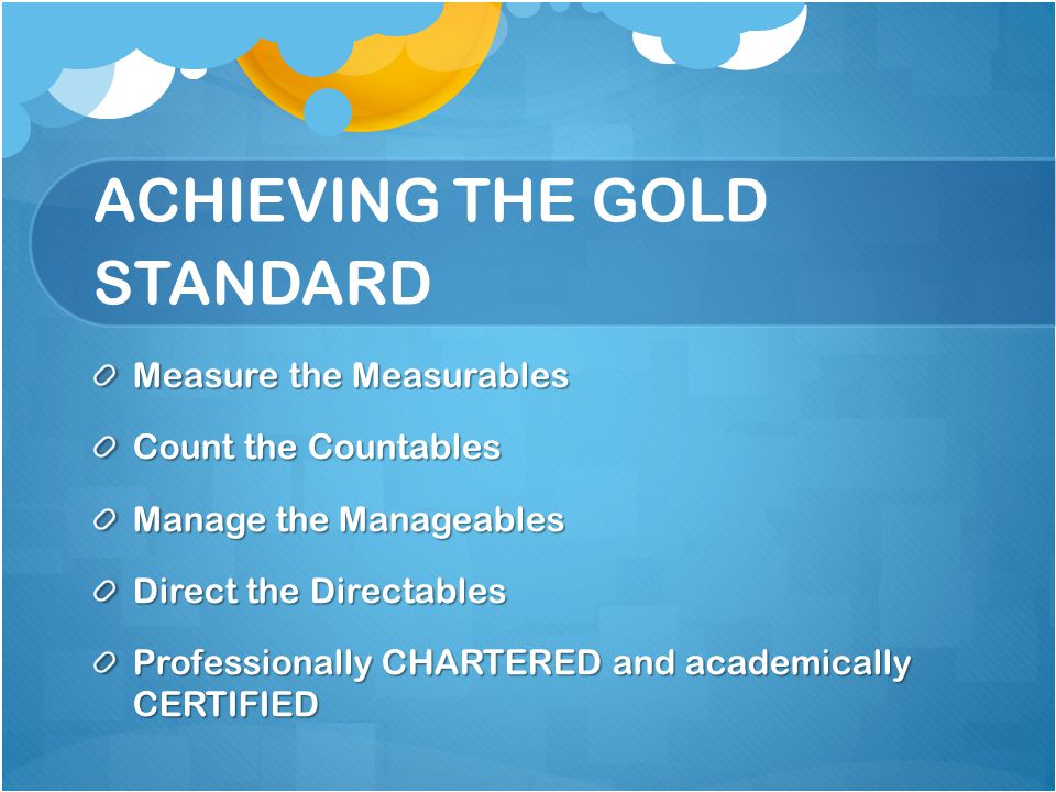 ACHIEVING THE GOLD STANDARD Measure the Measurables Count the Countables Manage the Manageables Direct the Directables Professionally CHARTERED and academically CERTIFIED