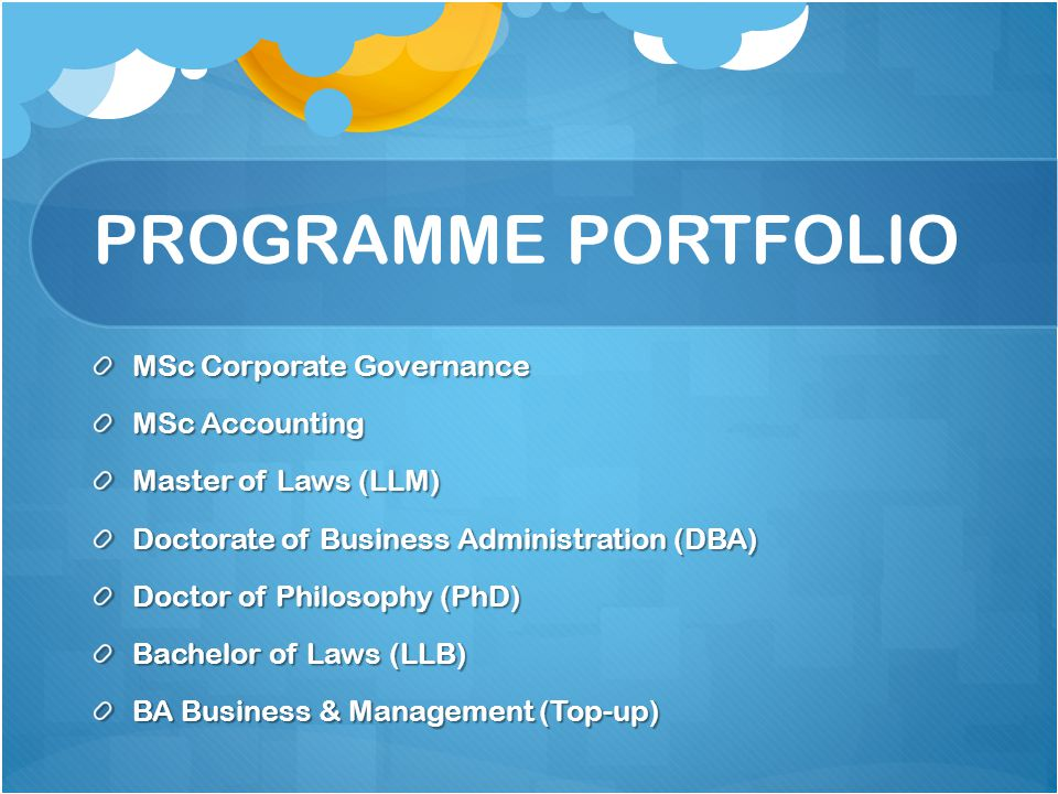 PROGRAMME PORTFOLIO MSc Corporate Governance MSc Accounting Master of Laws (LLM) Doctorate of Business Administration (DBA) Doctor of Philosophy (PhD) Bachelor of Laws (LLB) BA Business & Management (Top-up)