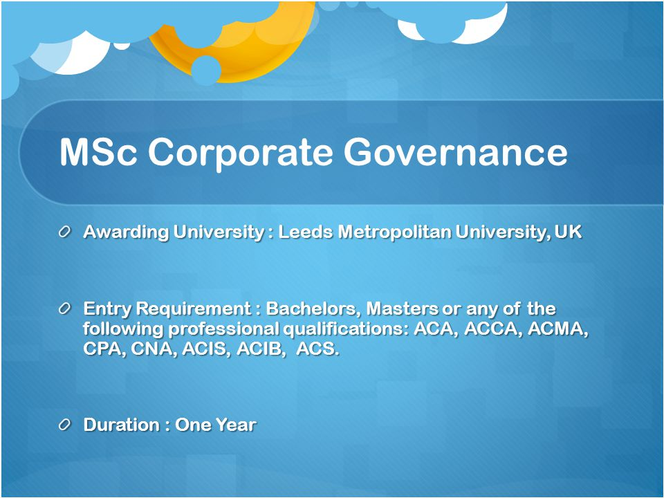 MSc Corporate Governance Awarding University : Leeds Metropolitan University, UK Entry Requirement : Bachelors, Masters or any of the following profes