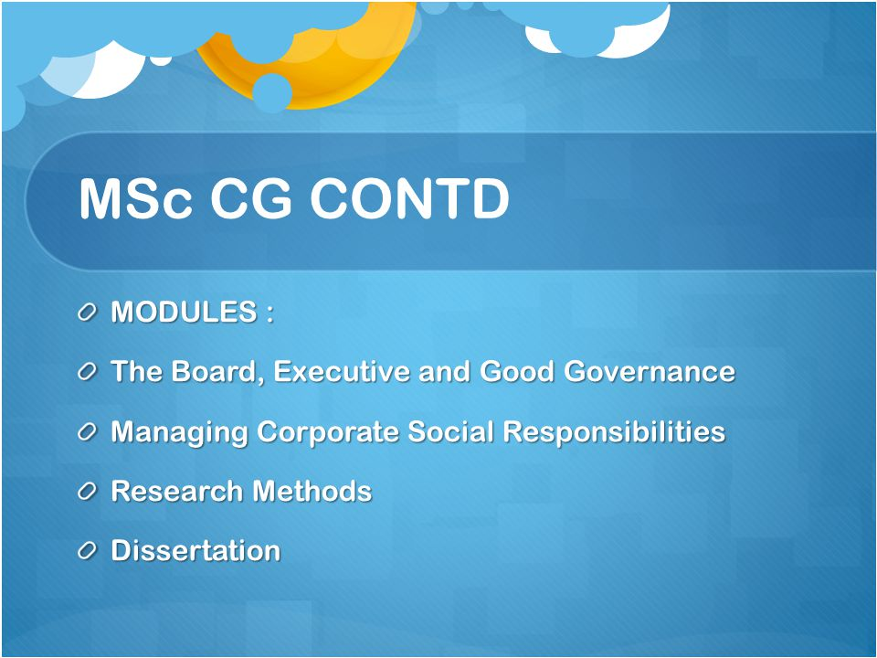MSc CG CONTD MODULES : The Board, Executive and Good Governance Managing Corporate Social Responsibilities Research Methods Dissertation