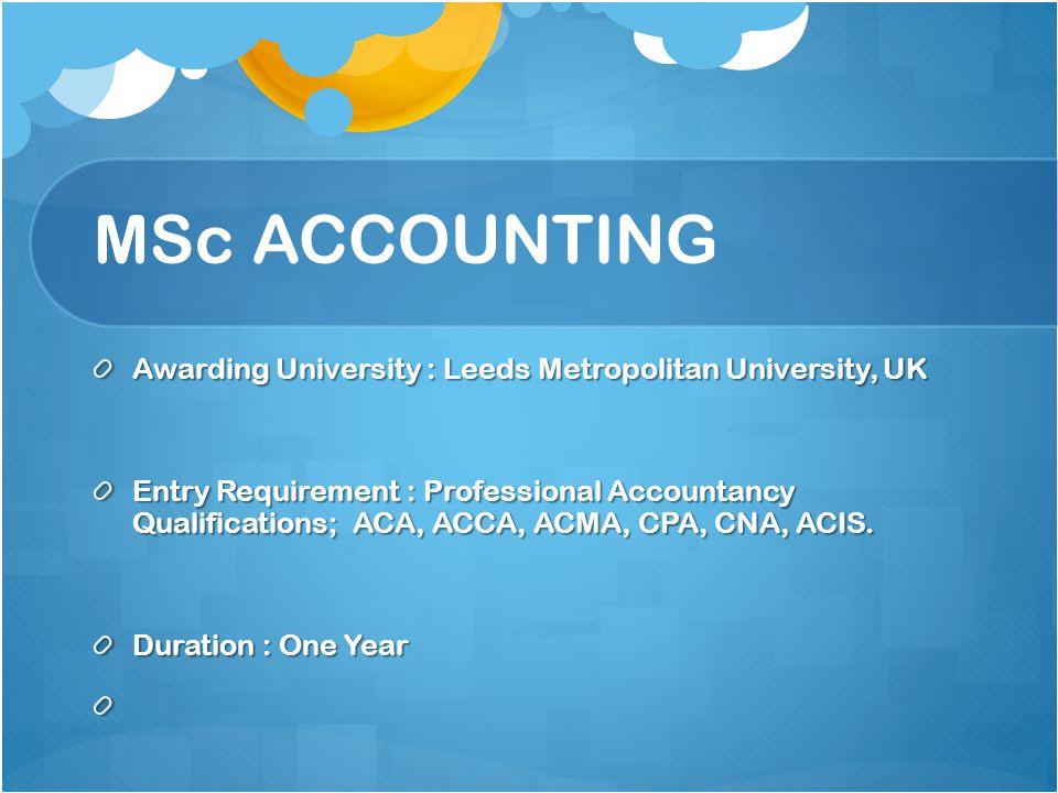 MSc ACCOUNTING Awarding University : Leeds Metropolitan University, UK Entry Requirement : Professional Accountancy Qualifications; ACA, ACCA, ACMA, C