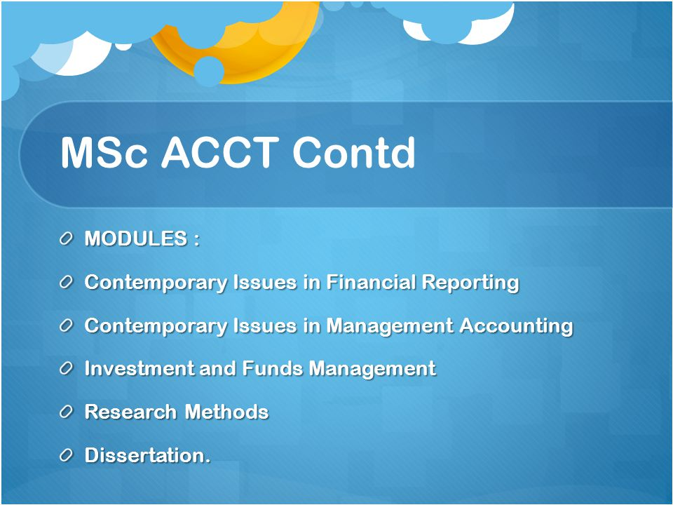 MSc ACCT Contd MODULES : Contemporary Issues in Financial Reporting Contemporary Issues in Management Accounting Investment and Funds Management Research Methods Dissertation.