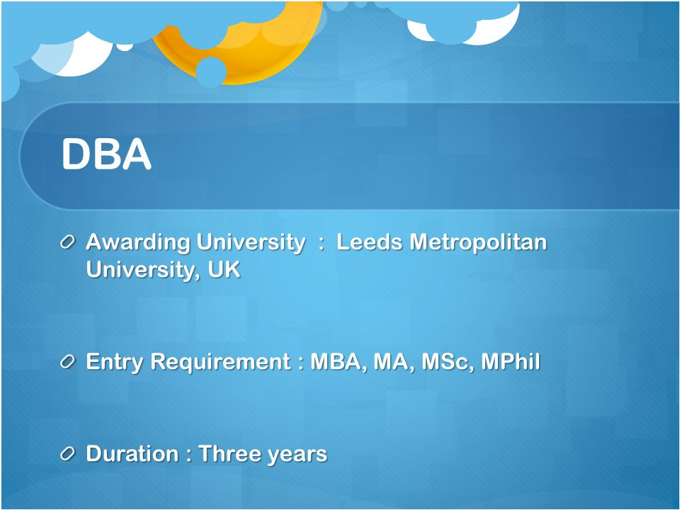 DBA Awarding University : Leeds Metropolitan University, UK Entry Requirement : MBA, MA, MSc, MPhil Duration : Three years