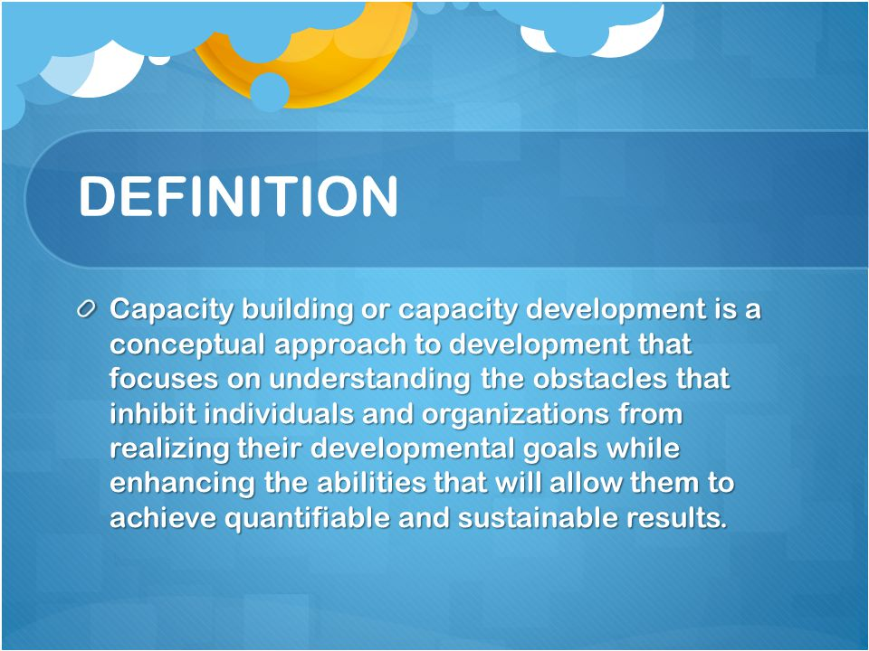 DEFINITION Capacity building or capacity development is a conceptual approach to development that focuses on understanding the obstacles that inhibit individuals and organizations from realizing their developmental goals while enhancing the abilities that will allow them to achieve quantifiable and sustainable results.