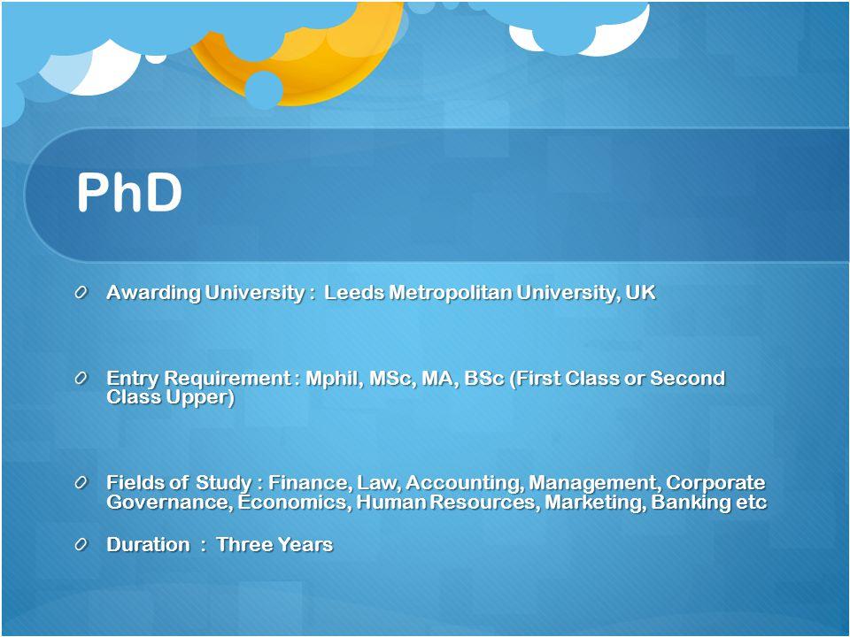 PhD Awarding University : Leeds Metropolitan University, UK Entry Requirement : Mphil, MSc, MA, BSc (First Class or Second Class Upper) Fields of Stud