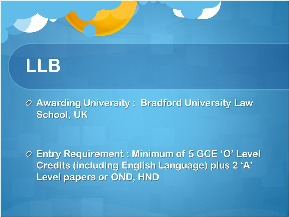 LLB Awarding University : Bradford University Law School, UK Entry Requirement : Minimum of 5 GCE 'O' Level Credits (including English Language) plus 2 'A' Level papers or OND, HND