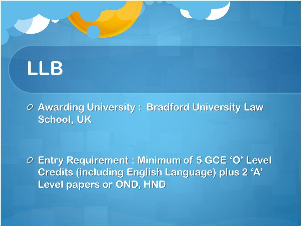 LLB Awarding University : Bradford University Law School, UK Entry Requirement : Minimum of 5 GCE 'O' Level Credits (including English Language) plus