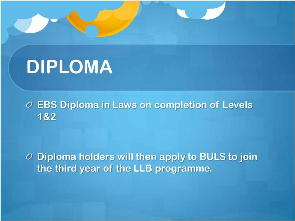 DIPLOMA EBS Diploma in Laws on completion of Levels 1&2 Diploma holders will then apply to BULS to join the third year of the LLB programme.