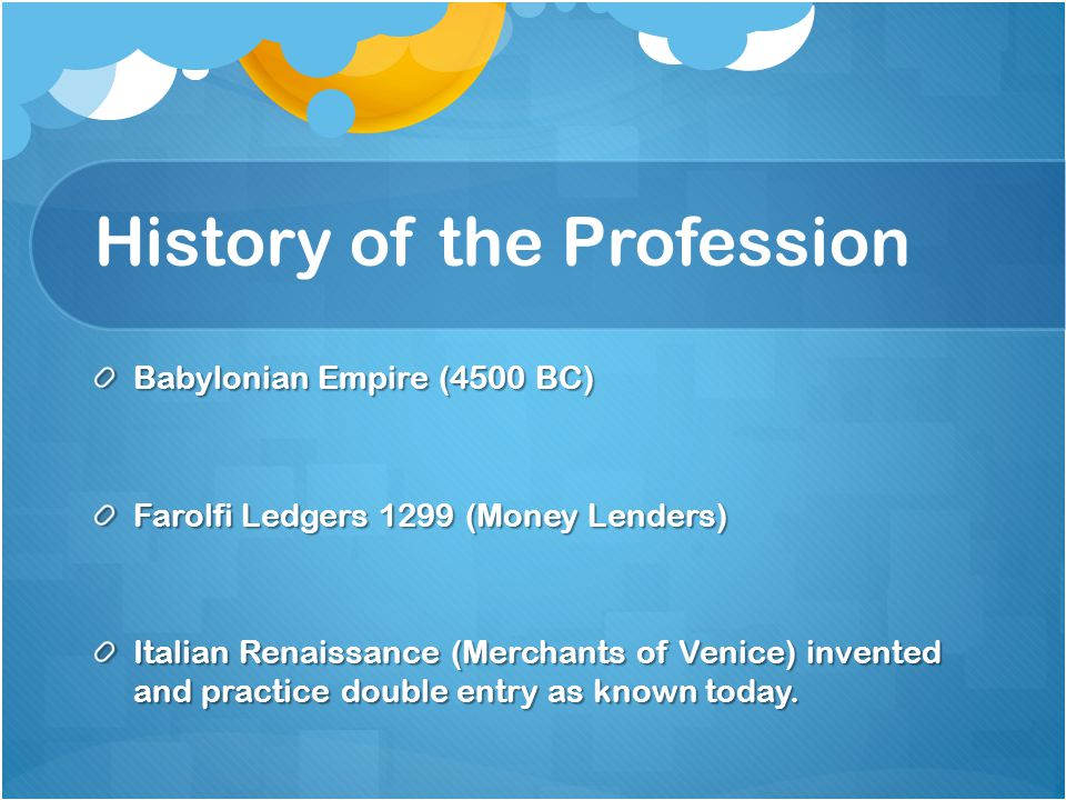 History of the Profession Babylonian Empire (4500 BC) Farolfi Ledgers 1299 (Money Lenders) Italian Renaissance (Merchants of Venice) invented and practice double entry as known today.