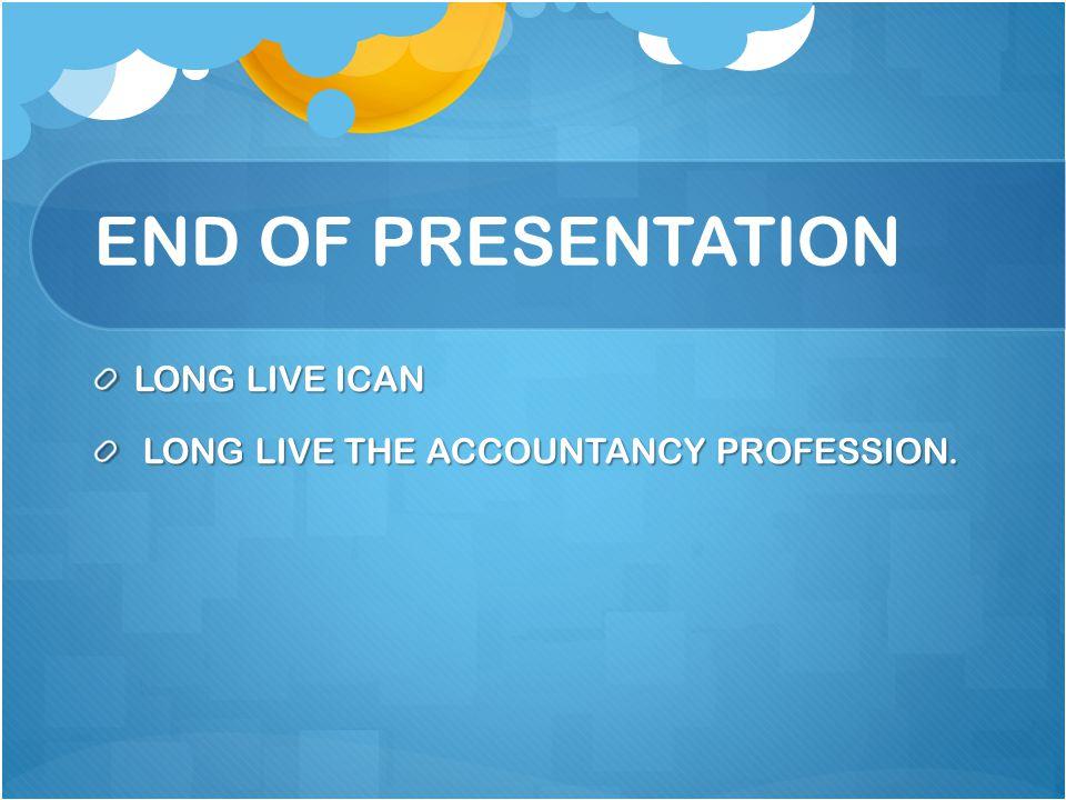 END OF PRESENTATION LONG LIVE ICAN LONG LIVE THE ACCOUNTANCY PROFESSION. LONG LIVE THE ACCOUNTANCY PROFESSION.