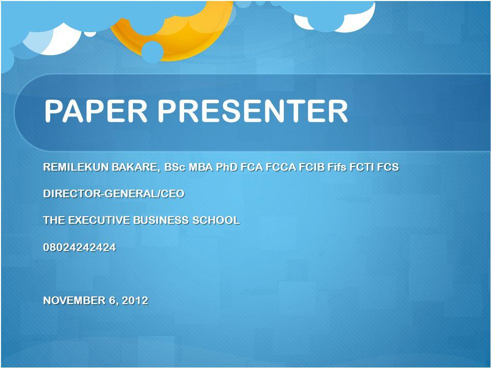 PAPER PRESENTER REMILEKUN BAKARE, BSc MBA PhD FCA FCCA FCIB Fifs FCTI FCS DIRECTOR-GENERAL/CEO THE EXECUTIVE BUSINESS SCHOOL 08024242424 NOVEMBER 6, 2