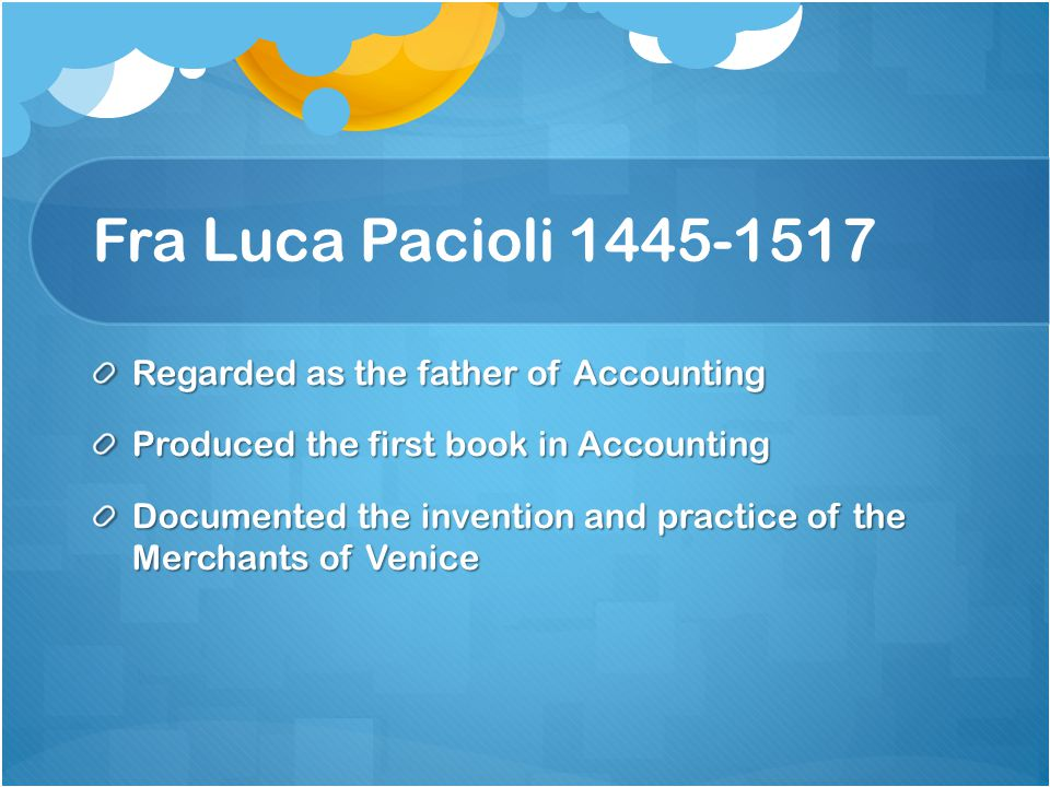 Fra Luca Pacioli 1445-1517 Regarded as the father of Accounting Produced the first book in Accounting Documented the invention and practice of the Merchants of Venice
