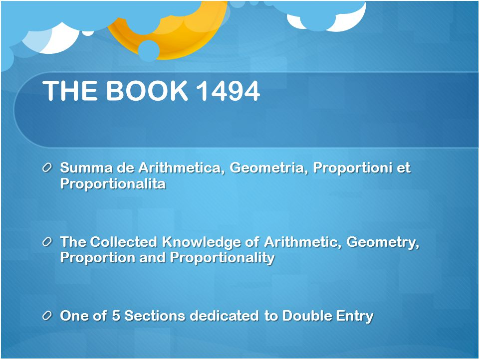 THE BOOK 1494 Summa de Arithmetica, Geometria, Proportioni et Proportionalita The Collected Knowledge of Arithmetic, Geometry, Proportion and Proportionality One of 5 Sections dedicated to Double Entry
