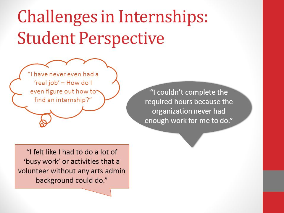 Challenges in Internships: Student Perspective I couldn't complete the required hours because the organization never had enough work for me to do. I felt like I had to do a lot of 'busy work' or activities that a volunteer without any arts admin background could do. I have never even had a 'real job' – How do I even figure out how to find an internship