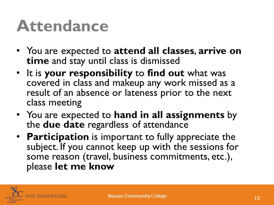 12 Nassau Community CollegeProf. Vincent Costa Attendance You are expected to attend all classes, arrive on time and stay until class is dismissed It