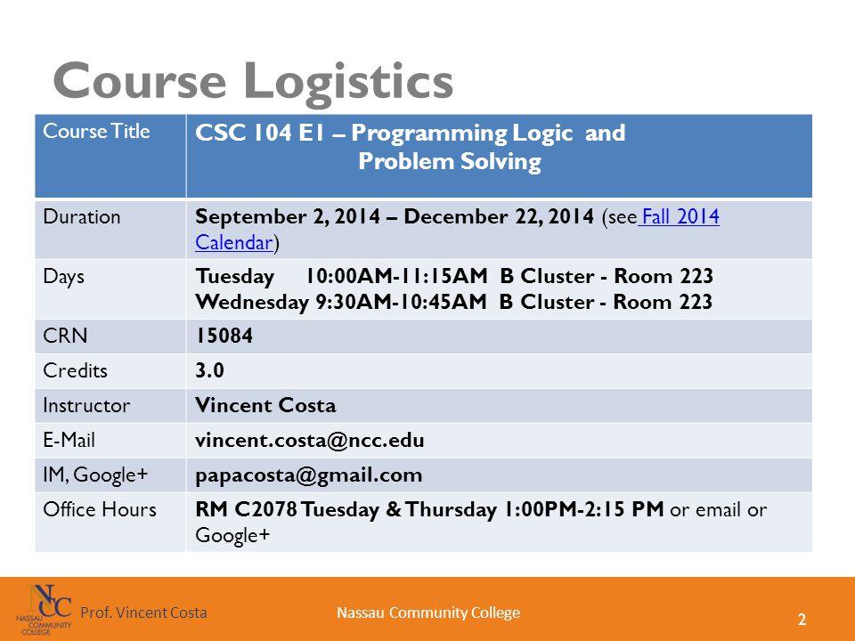2 Nassau Community CollegeProf. Vincent Costa Course Logistics Course Title CSC 104 E1 – Programming Logic and Problem Solving DurationSeptember 2, 20