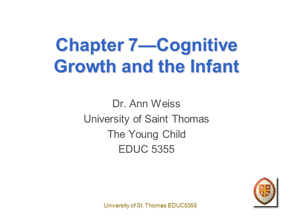 University of St. Thomas EDUC5355 Chapter 7—Cognitive Growth and the Infant Dr.