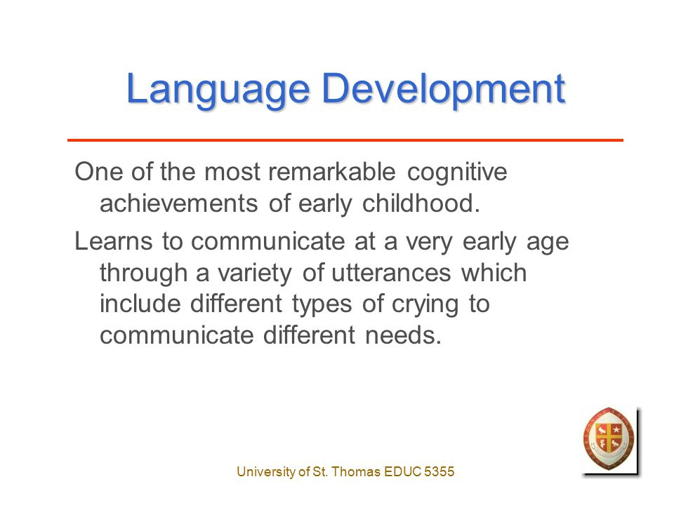 University of St. Thomas EDUC 5355 Language Development One of the most remarkable cognitive achievements of early childhood. Learns to communicate at