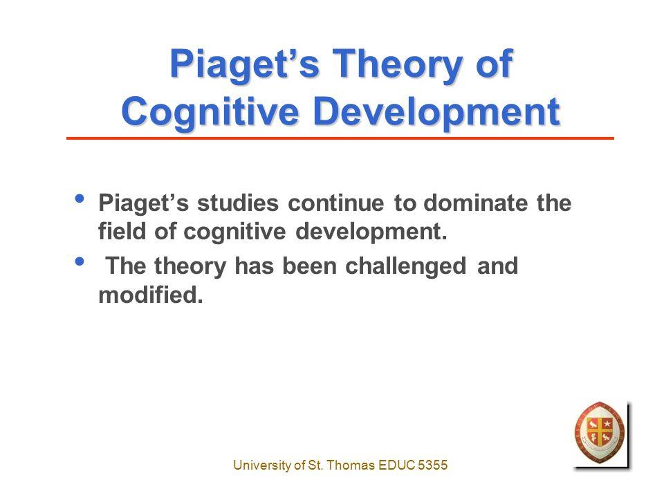 University of St. Thomas EDUC 5355 Piaget's Theory of Cognitive Development Piaget's studies continue to dominate the field of cognitive development.