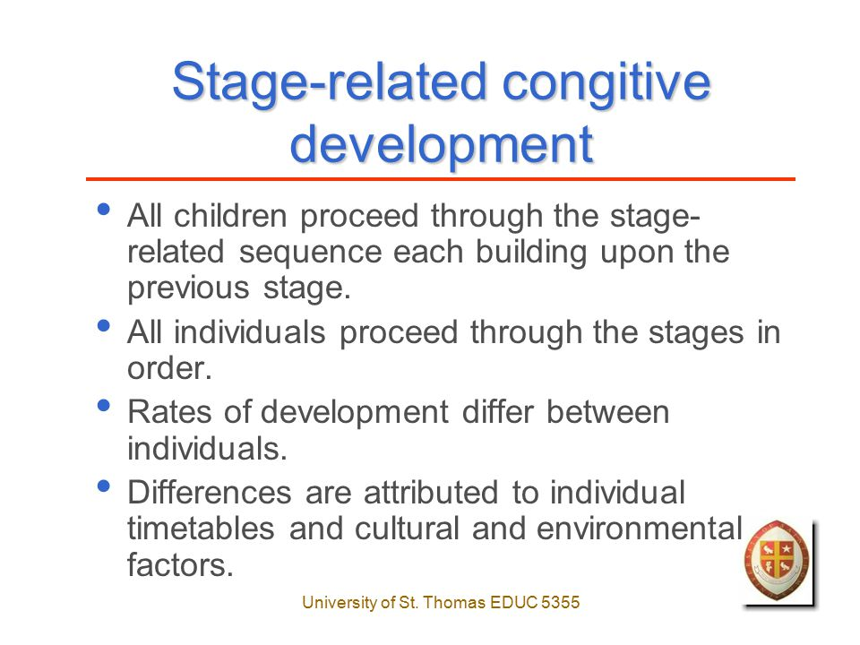 University of St. Thomas EDUC 5355 Stage-related congitive development All children proceed through the stage- related sequence each building upon the