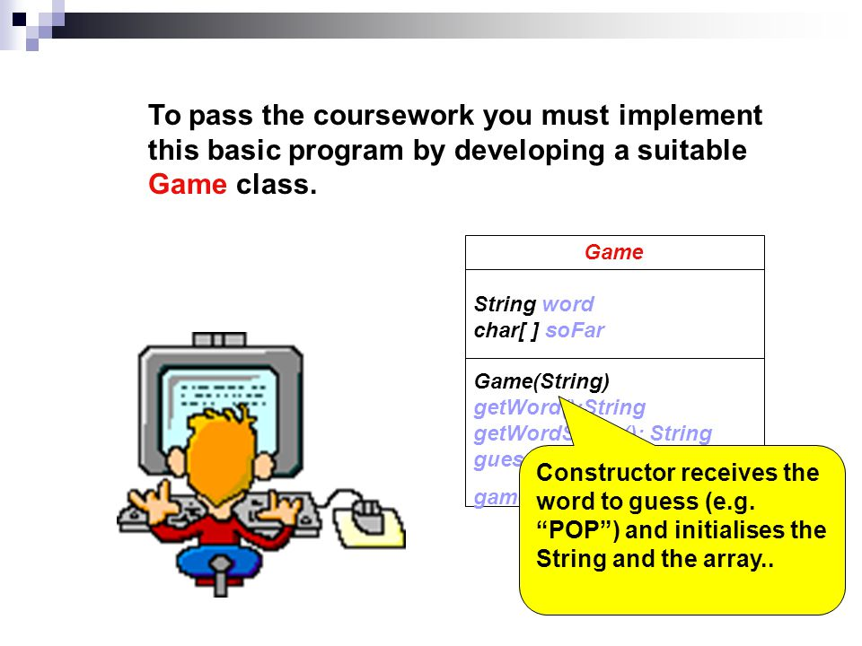 To pass the coursework you must implement this basic program by developing a suitable Game class.