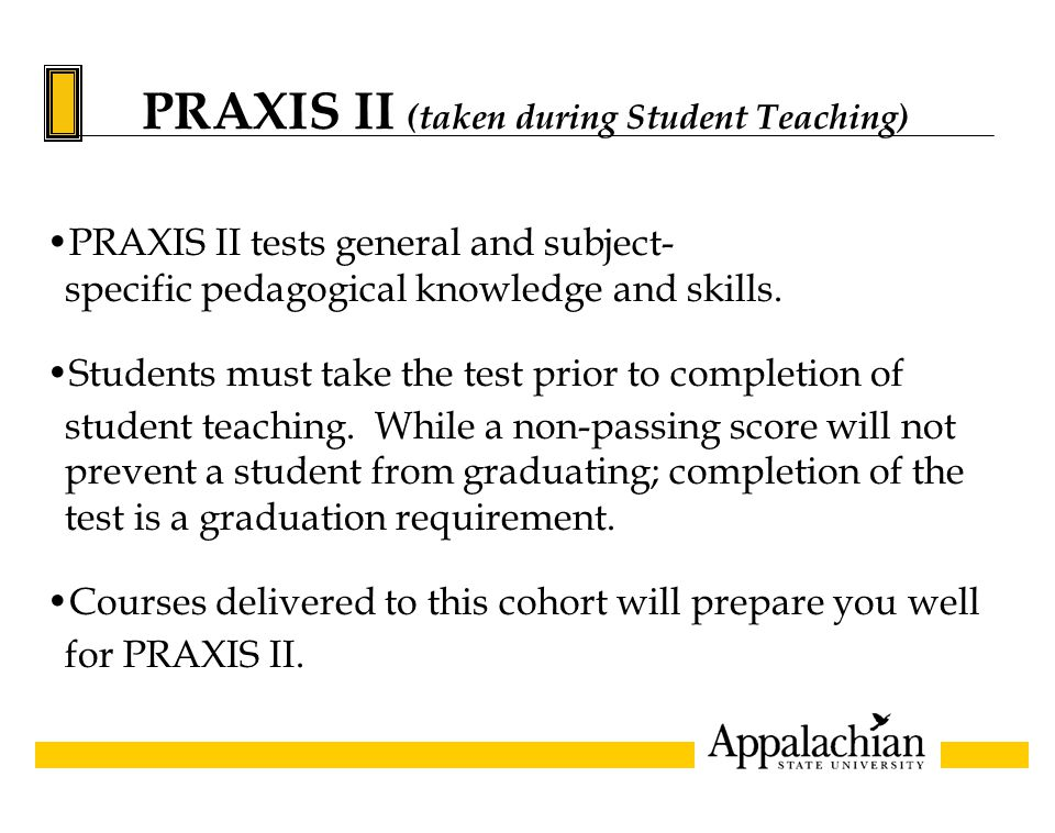 PRAXIS II (taken during Student Teaching) PRAXIS II tests general and subject- specific pedagogical knowledge and skills.