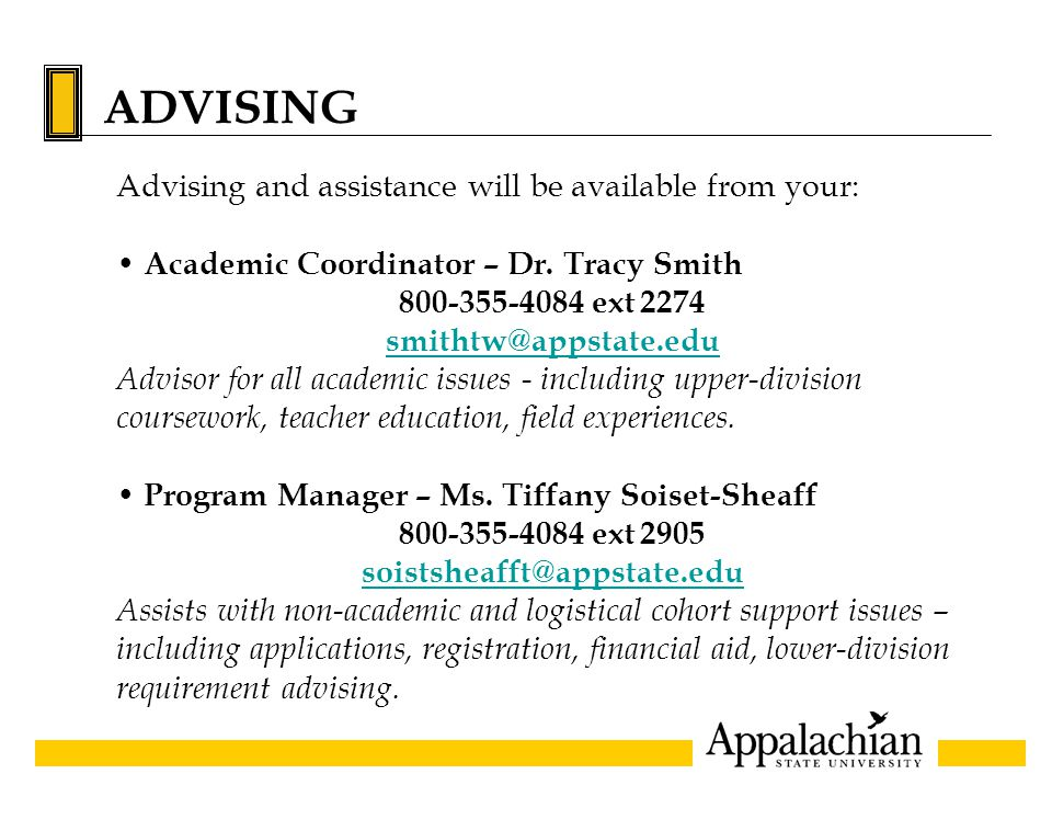 ADVISING Advising and assistance will be available from your: Academic Coordinator – Dr. Tracy Smith 800-355-4084 ext 2274 smithtw@appstate.edu Adviso