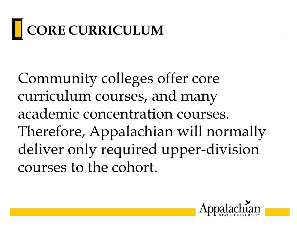 CORE CURRICULUM Community colleges offer core curriculum courses, and many academic concentration courses. Therefore, Appalachian will normally delive