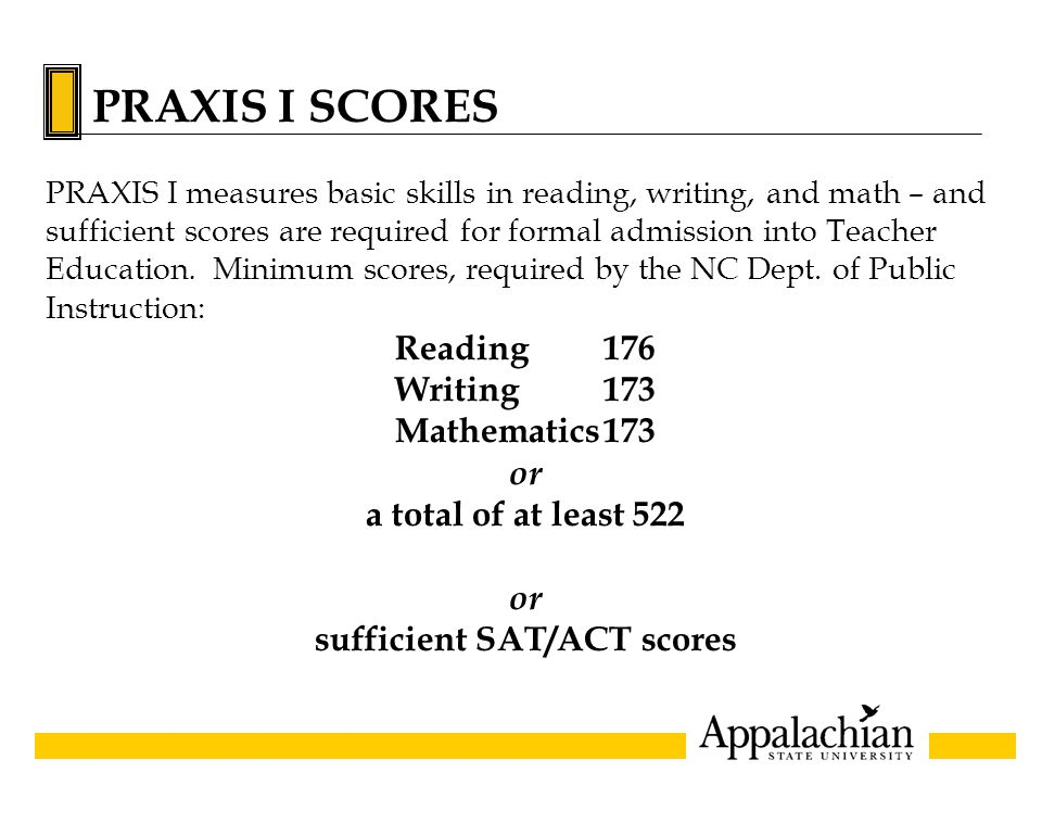 PRAXIS I SCORES PRAXIS I measures basic skills in reading, writing, and math – and sufficient scores are required for formal admission into Teacher Education.