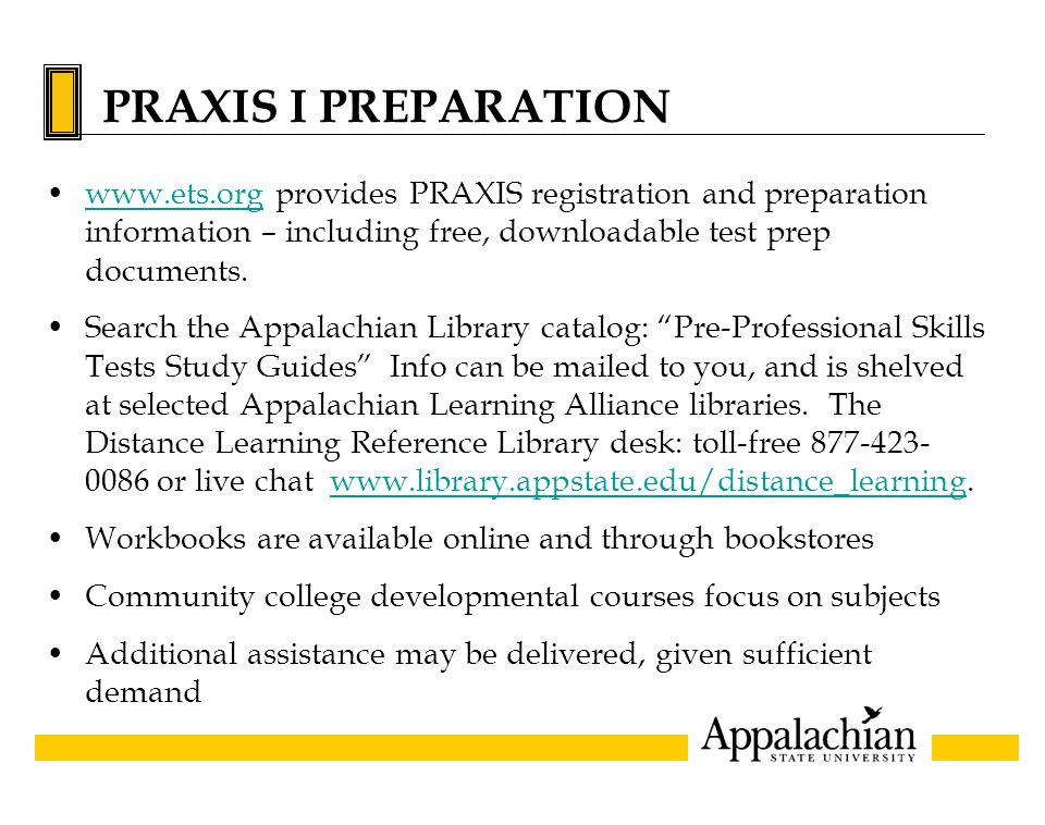 PRAXIS I PREPARATION www.ets.org provides PRAXIS registration and preparation information – including free, downloadable test prep documents.www.ets.o