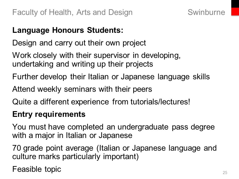 Swinburne Faculty of Health, Arts and Design 25 Language Honours Students: Design and carry out their own project Work closely with their supervisor in developing, undertaking and writing up their projects Further develop their Italian or Japanese language skills Attend weekly seminars with their peers Quite a different experience from tutorials/lectures.