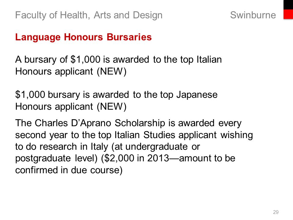 Swinburne Faculty of Health, Arts and Design 29 Language Honours Bursaries A bursary of $1,000 is awarded to the top Italian Honours applicant (NEW) $1,000 bursary is awarded to the top Japanese Honours applicant (NEW) The Charles D'Aprano Scholarship is awarded every second year to the top Italian Studies applicant wishing to do research in Italy (at undergraduate or postgraduate level) ($2,000 in 2013—amount to be confirmed in due course) licanhin000 in 2013—amount to be confirmed in due course)