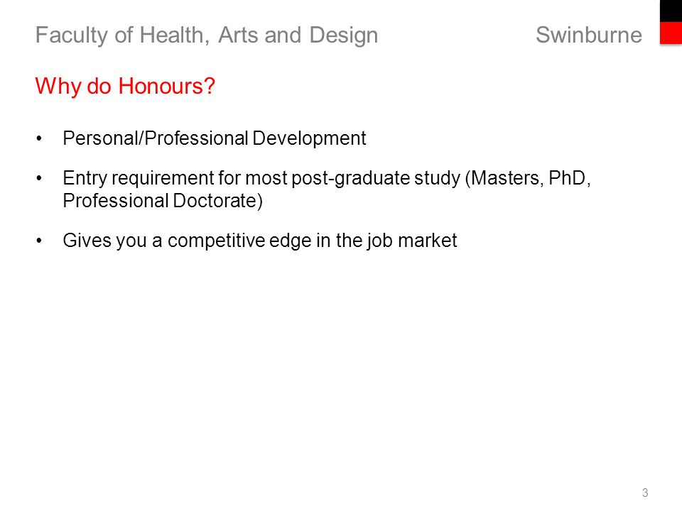 Swinburne Faculty of Health, Arts and Design Personal/Professional Development Entry requirement for most post-graduate study (Masters, PhD, Professional Doctorate) Gives you a competitive edge in the job market 3 Why do Honours